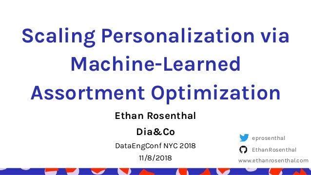 Scaling Personalization via Machine-Learned Assortment Optimization Ethan Rosenthal Dia&Co DataEngConf NYC 2018 11/8/2018 ...