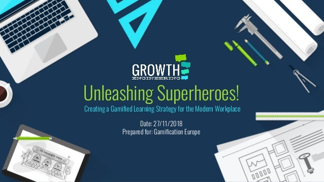 Unleashing Superheroes! Date: 27/11/2018 Prepared for: Gamification Europe Creating a Gamified Learning Strategy for the M...