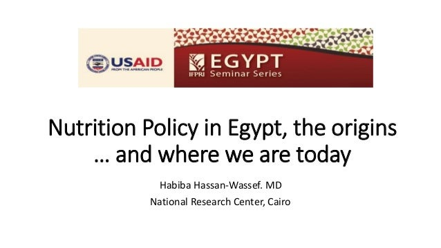 Nutrition Policy in Egypt, the origins … and where we are today Habiba Hassan-Wassef. MD National Research Center, Cairo