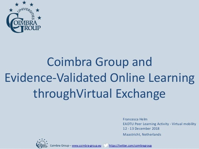 Coimbra Group and Evidence-Validated Online Learning throughVirtual Exchange Francesca Helm EADTU Peer Learning Activity -...