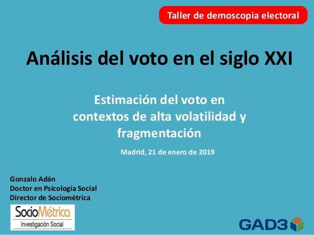 Análisis del voto en el siglo XXI Madrid, 21 de enero de 2019 Taller de demoscopia electoral Estimación del voto en contex...