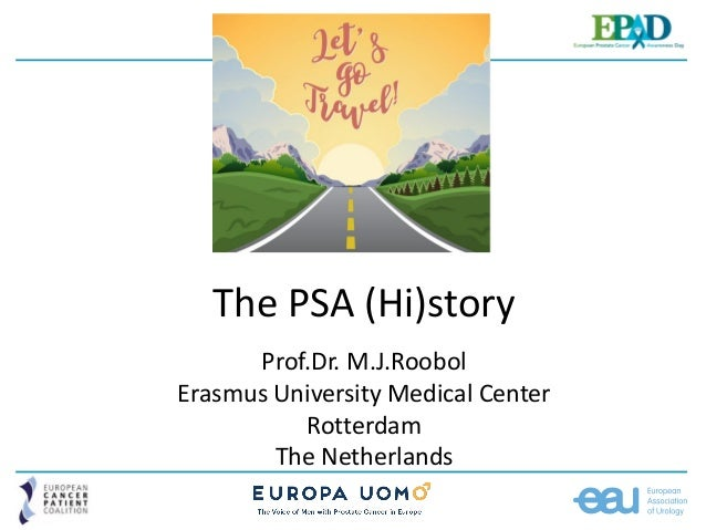 The PSA (Hi)story Prof.Dr. M.J.Roobol Erasmus University Medical Center Rotterdam The Netherlands