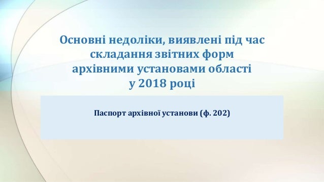 Основні недоліки, виявлені під час складання звітних форм архівними установами області у 2018 році Паспорт архівної устано...