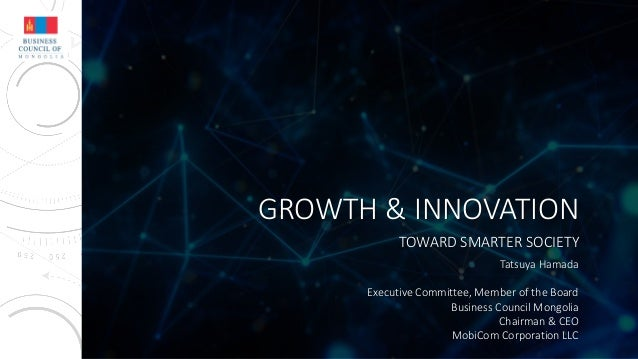 GROWTH & INNOVATION TOWARD SMARTER SOCIETY Tatsuya Hamada Executive Committee, Member of the Board Business Council Mongol...