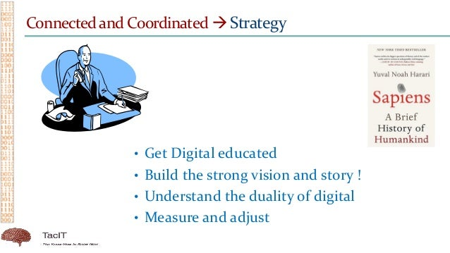 Connected and Coordinated  Strategy • Get Digital educated • Build the strong vision and story ! • Understand the duality...