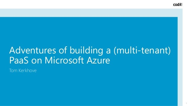 Adventures of building a (multi-tenant) PaaS on Microsoft Azure Tom Kerkhove 1