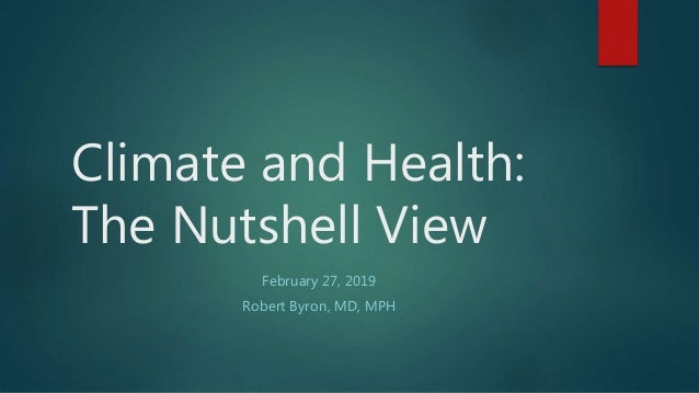 Climate and Health: The Nutshell View February 27, 2019 Robert Byron, MD, MPH