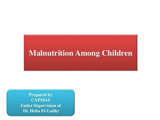 Malnutrition Among Children Prepared by CAPMAS Under Supervision of Dr. Heba El-Laithy