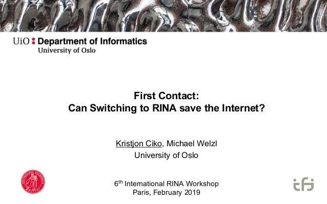 First Contact: Can Switching to RINA save the Internet? Kristjon Ciko, Michael Welzl University of Oslo 6th International ...