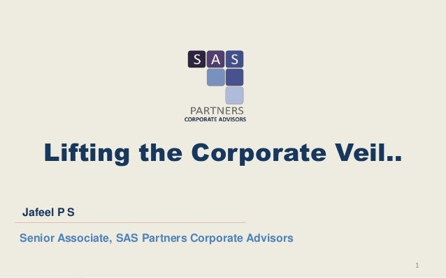 Lifting the Corporate Veil.. 1 Jafeel P S Senior Associate, SAS Partners Corporate Advisors