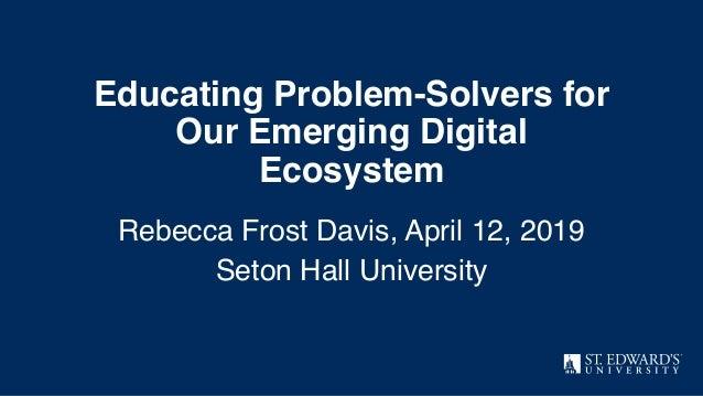 Educating Problem-Solvers for Our Emerging Digital Ecosystem Rebecca Frost Davis, April 12, 2019 Seton Hall University