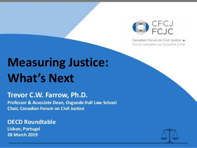 Measuring Justice: What's Next Trevor C.W. Farrow, Ph.D. Professor & Associate Dean, Osgoode Hall Law School Chair, Canadi...