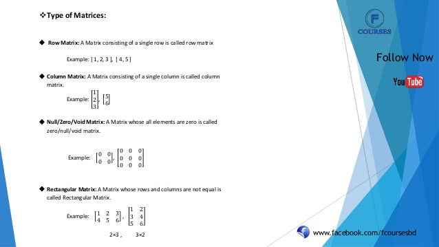www.facebook.com/fcoursesbd Follow Now Type of Matrices:  Row Matrix: A Matrix consisting of a single row is called row ...
