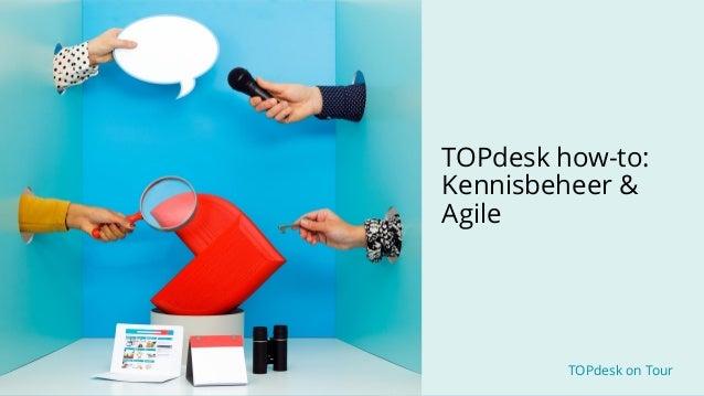 TOPdesk on Tour TOPdesk on Tour TOPdesk how-to: Kennisbeheer & Agile