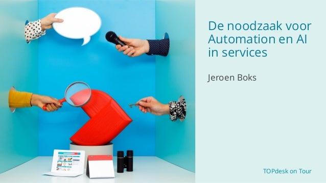 TOPdesk on Tour De noodzaak voor Automation en AI in services Jeroen Boks
