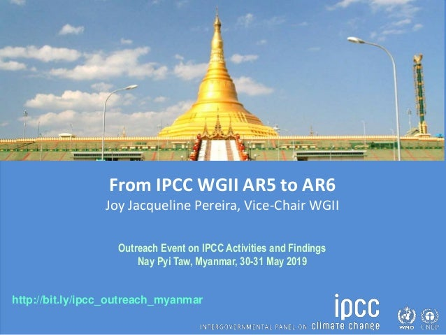 http://bit.ly/ipcc_outreach_myanmar From IPCC WGII AR5 to AR6 Joy Jacqueline Pereira, Vice-Chair WGII Outreach Event on IP...