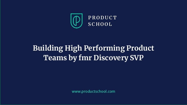 www.productschool.com Building High Performing Product Teams by fmr Discovery SVP