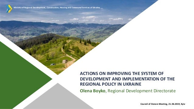 ACTIONS ON IMPROVING THE SYSTEM OF DEVELOPMENT AND IMPLEMENTATION OF THE REGIONAL POLICY IN UKRAINE Olena Boyko, Regional ...