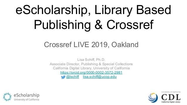 eScholarship, Library Based Publishing & Crossref Crossref LIVE 2019, Oakland Lisa Schiff, Ph.D. Associate Director, Publi...