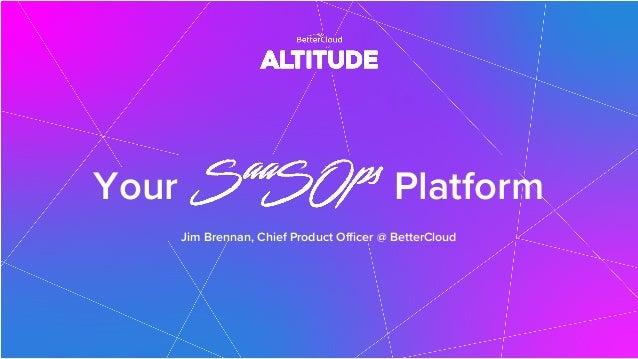 Your Platform Jim Brennan, Chief Product Officer @ BetterCloud