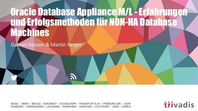 Oracle Database Appliance M/L - Erfahrungen und Erfolgsmethoden für NON-HA Database Machines Gabriel Keusen & Martin Berger