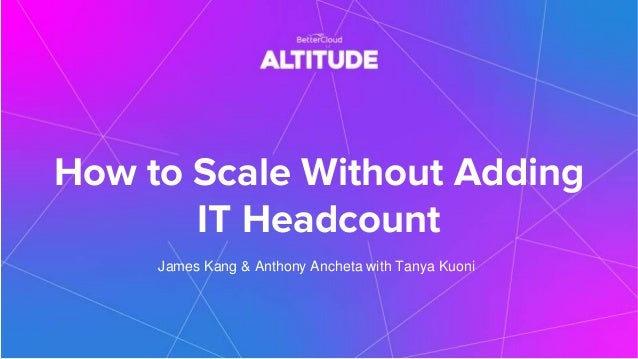 How to Scale Without Adding IT Headcount James Kang & Anthony Ancheta with Tanya Kuoni