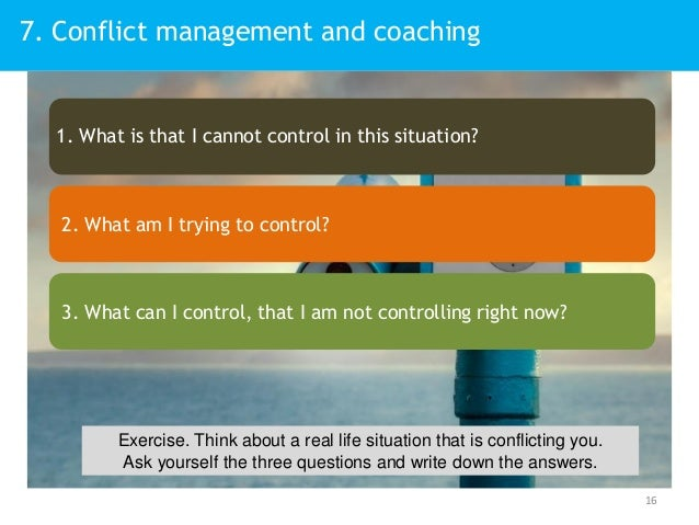 7. Conflict management and coaching 16 1. What is that I cannot control in this situation? 2. What am I trying to control?...