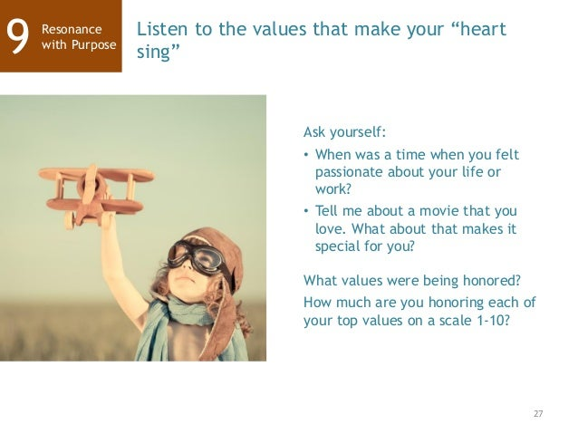 """27 Resonance with Purpose9 Listen to the values that make your """"heart sing"""" Ask yourself: • When was a time when you felt ..."""