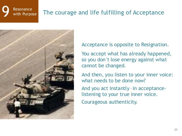 29 Resonance with Purpose9 The courage and life fulfilling of Acceptance Acceptance is opposite to Resignation. You accept...