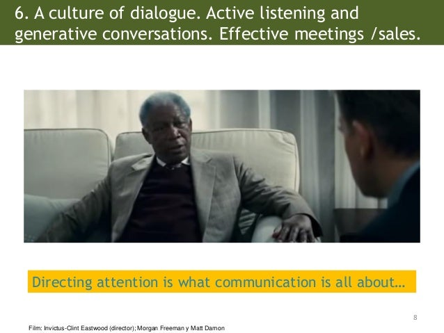 6. A culture of dialogue. Active listening and generative conversations. Effective meetings /sales. 8 Film: Invictus-Clint...