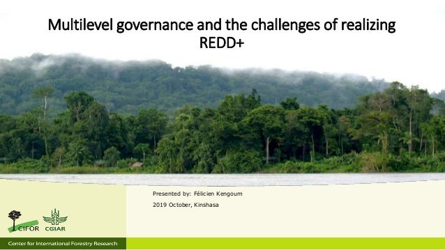 Multilevel governance and the challenges of realizing REDD+ Presented by: Félicien Kengoum 2019 October, Kinshasa