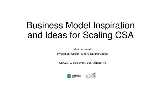 Business Model Inspiration and Ideas for Scaling CSA Edoardo Cavallo Investment Officer - Mirova Natural Capital CSA 2019,...