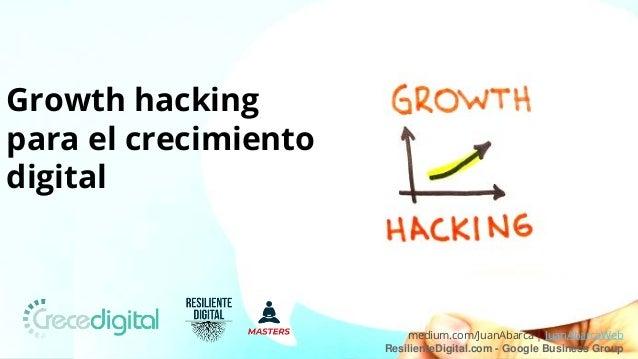 medium.com/JuanAbarca | JuanAbarcaWeb ResilienteDigital.com - Google Business Group Growth hacking para el crecimiento dig...