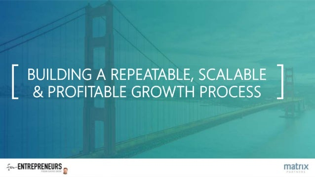BUILDING A REPEATABLE, SCALABLE & PROFITABLE GROWTH PROCESS[ ]