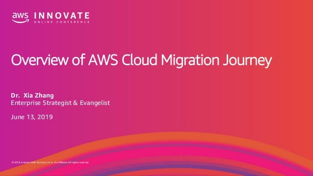 © 2019, Amazon Web Services, Inc. or its affiliates. All rights reserved. Overview of AWS Cloud Migration Journey Dr. Xia ...