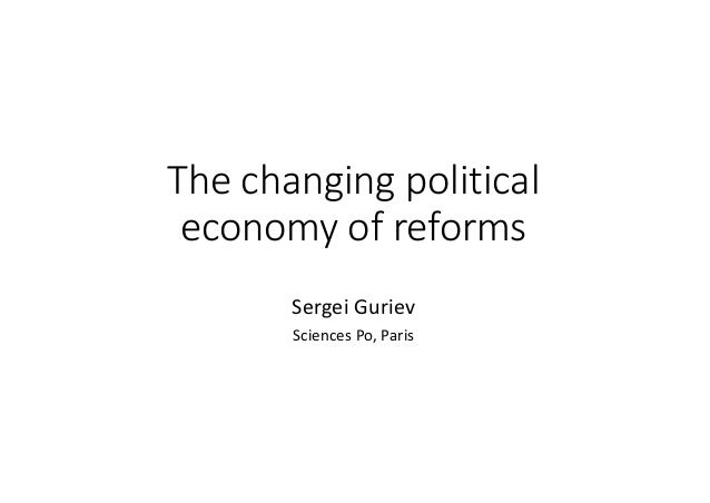 The	changing	political	 economy	of	reforms Sergei	Guriev Sciences	Po,	Paris