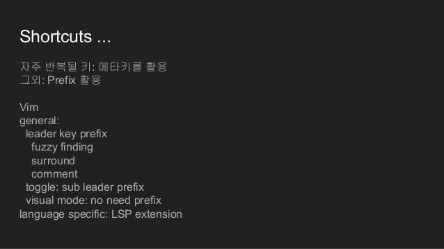 Shortcuts ... 자주 반복될 키: 메타키를 활용 그외: Prefix 활용 Vim general: leader key prefix fuzzy finding surround comment toggle: sub le...