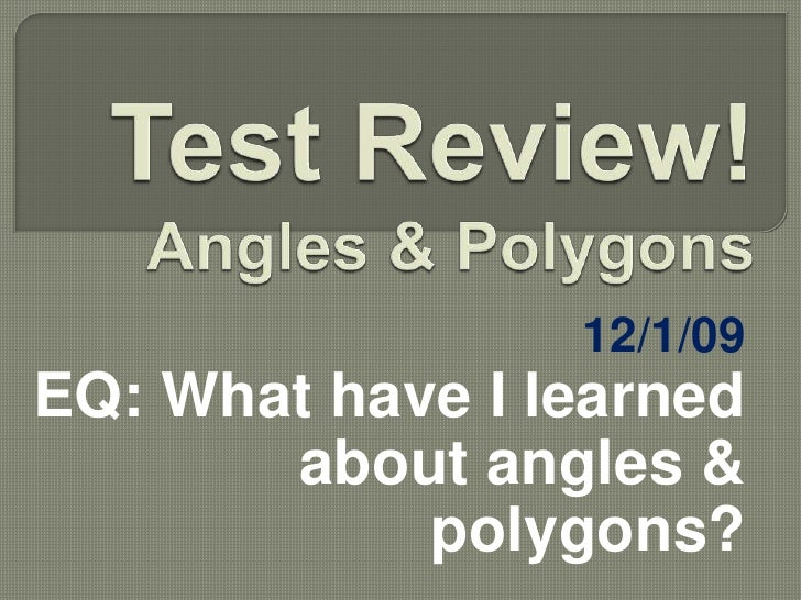 Test Review!Angles & Polygons<br />12/1/09<br />EQ: What have I learned about angles & polygons?<br />