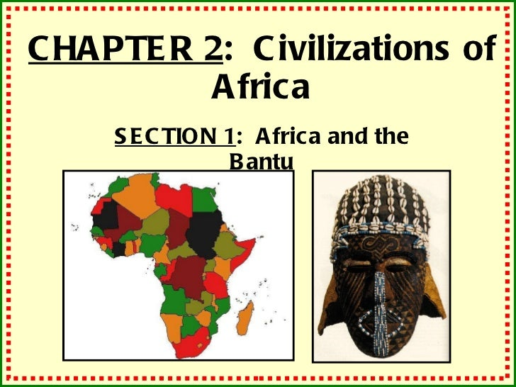 CHAPTER 2 :  Civilizations of Africa SECTION 1 :  Africa and the Bantu