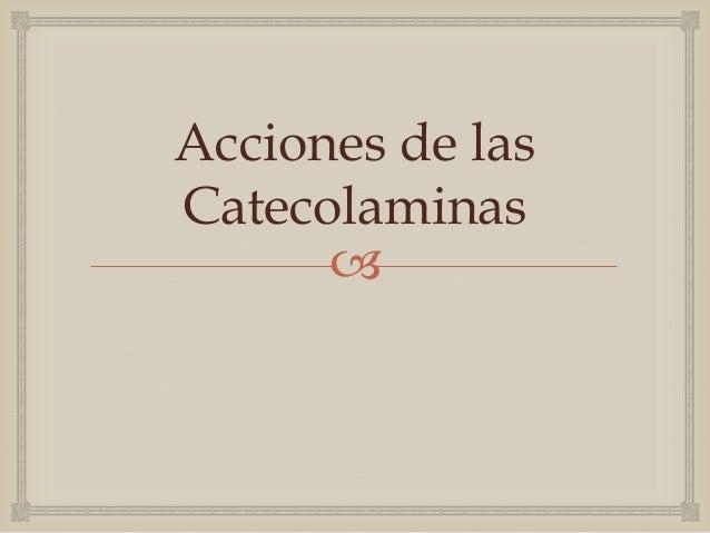 Acciones Catecolaminas              Adrenalina por estímulo β-adrenérgico     Acción Ionotrópica Positiva: Aumenta fuerza...