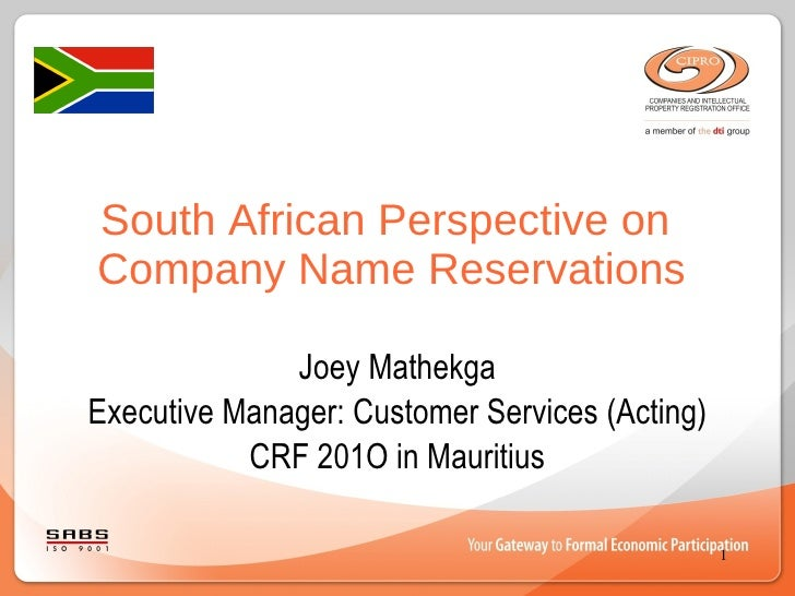 South African Perspective on  Company Name Reservations Joey Mathekga Executive Manager: Customer Services (Acting) CRF 20...