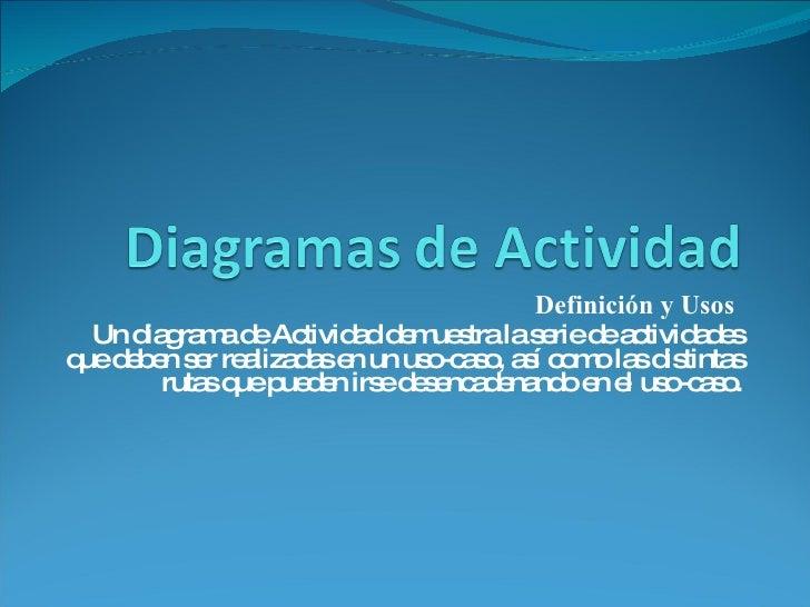 Definición y Usos  Un diagrama de Actividad demuestra la serie de actividades que deben ser realizadas en un uso-caso, así...