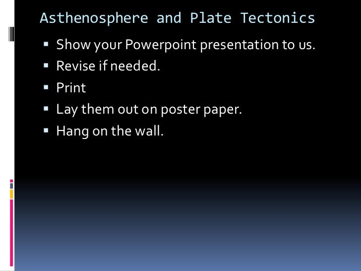 Asthenosphere and Plate Tectonics Show your Powerpoint presentation to us. Revise if needed. Print Lay them out on pos...