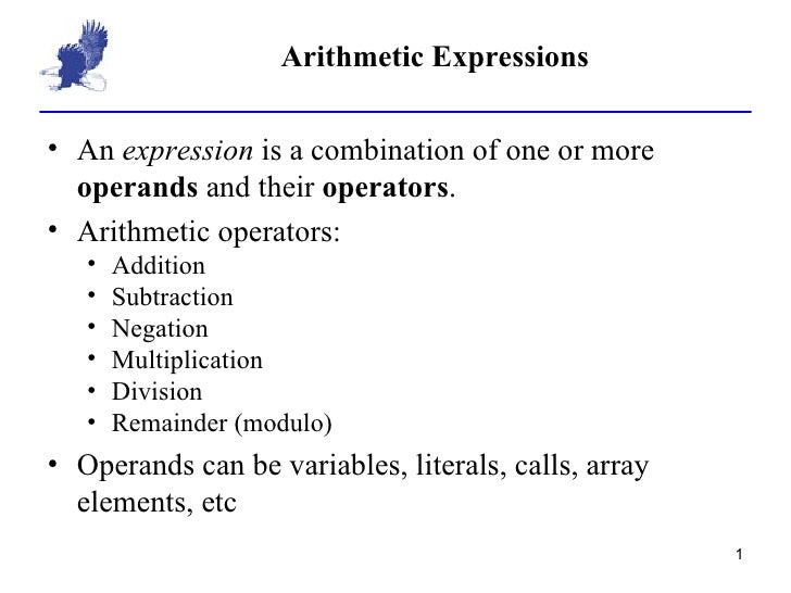 Arithmetic Expressions <ul><li>An  expression  is a combination of one or more  operands  and their  operators . </li></ul...