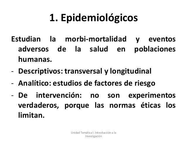1. EpidemiológicosEstudian la morbi-mortalidad y eventos  adversos de la salud en poblaciones  humanas.- Descriptivos: tra...
