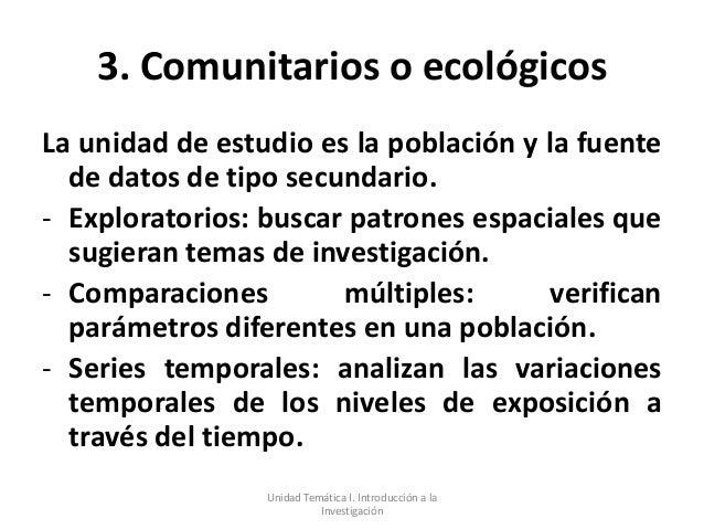 3. Comunitarios o ecológicosLa unidad de estudio es la población y la fuente  de datos de tipo secundario.- Exploratorios:...