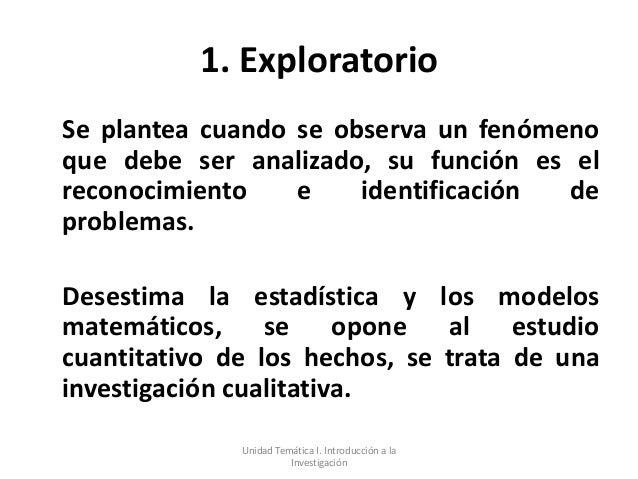 1. ExploratorioSe plantea cuando se observa un fenómenoque debe ser analizado, su función es elreconocimiento    e    iden...