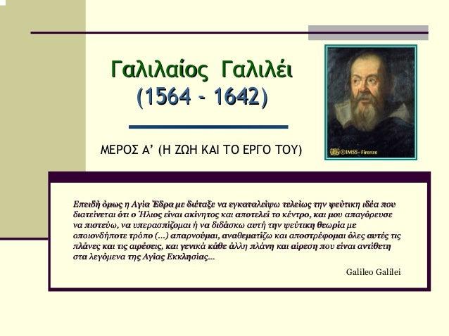 Γαλιλαίος Γαλιλέι           (1564 - 1642)      ΜΕΡΟΣ Α' (Η ΖΩΗ ΚΑΙ ΤΟ ΕΡΓΟ ΤΟΥ)Επειδή όµως η Αγία Έδρα µε διέταξε να εγκατ...