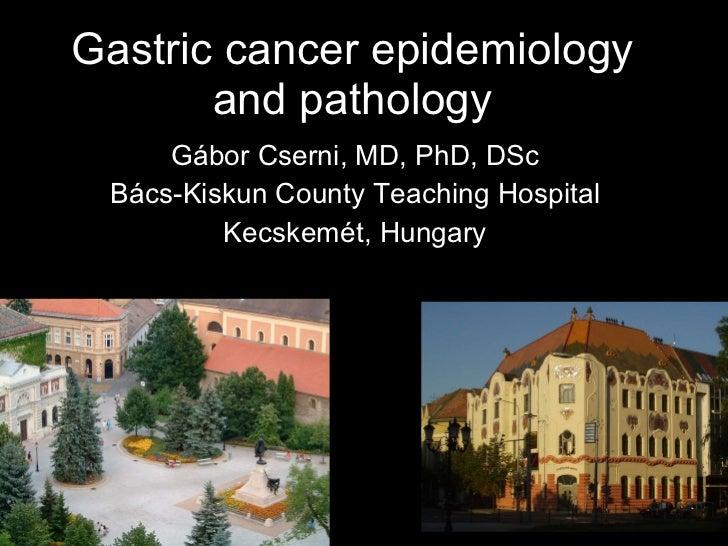 Gastric cancer epidemiology and pathology Gábor Cserni, MD, PhD, DSc Bács-Kiskun County Teaching Hospital Kecskemét, Hungary