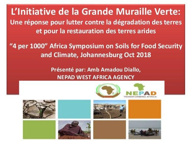 Présenté par Amb Amadou Diallo NEPAD West Africa Agency, Dakar L'Initiative de la Grande Muraille Verte: Une réponse pour ...